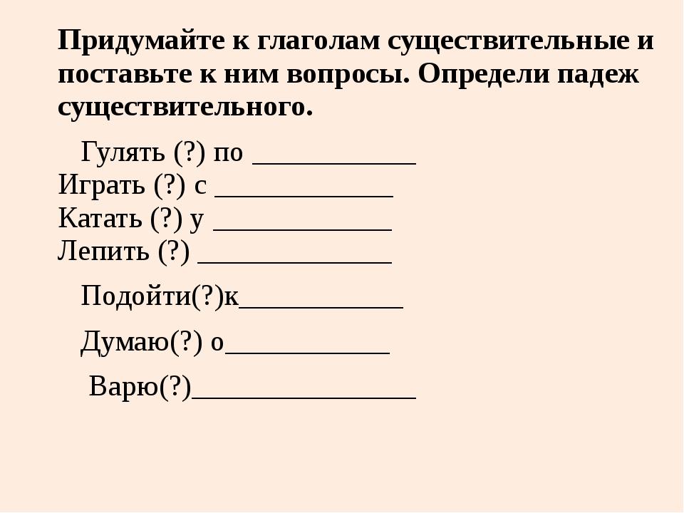 Придумайте к глаголам существительные и поставьте к ним вопросы. Определи пад...