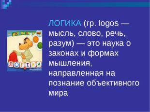 ЛОГИКА (гр. logos — мысль, слово, речь, разум) — это наука о законах и формах