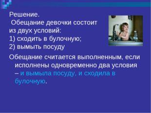 Решение. Обещание девочки состоит из двух условий: 1) сходить в булочную; 2)