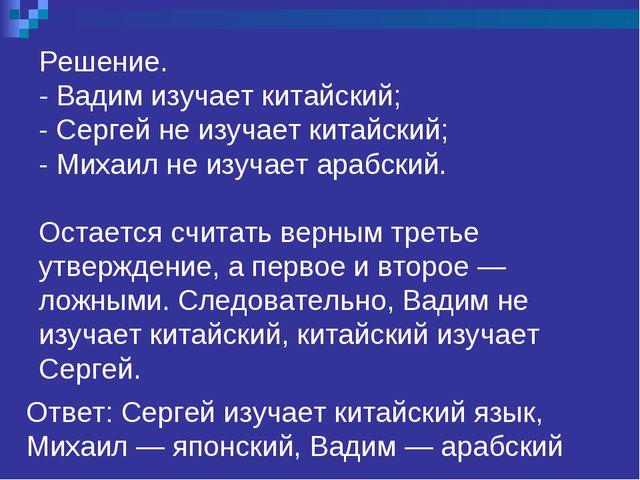 Решение. - Вадим изучает китайский; - Сергей не изучает китайский; - Михаил...