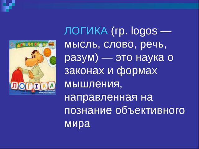 ЛОГИКА (гр. logos — мысль, слово, речь, разум) — это наука о законах и формах...