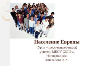 Население Европы (Урок –пресс-конференция) учитель МБОУ СОШ с. Новотроицкое З