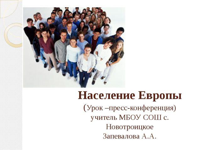 Население Европы (Урок –пресс-конференция) учитель МБОУ СОШ с. Новотроицкое З...