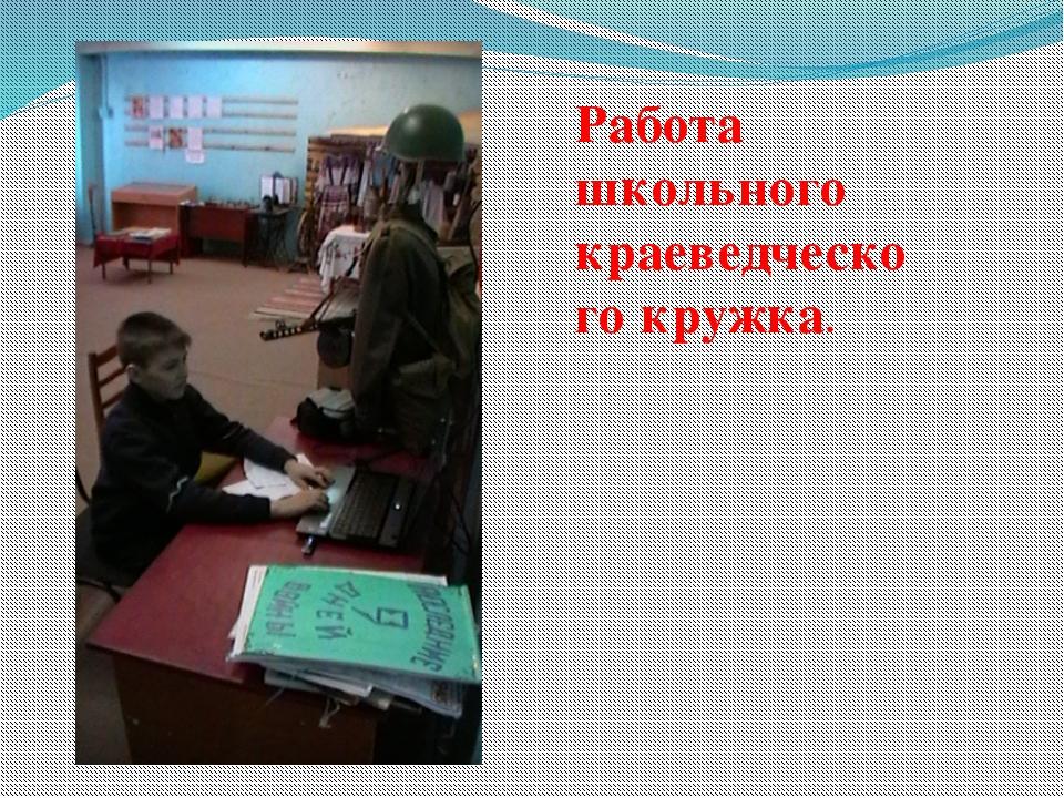 Работа школьного краеведческого кружка.