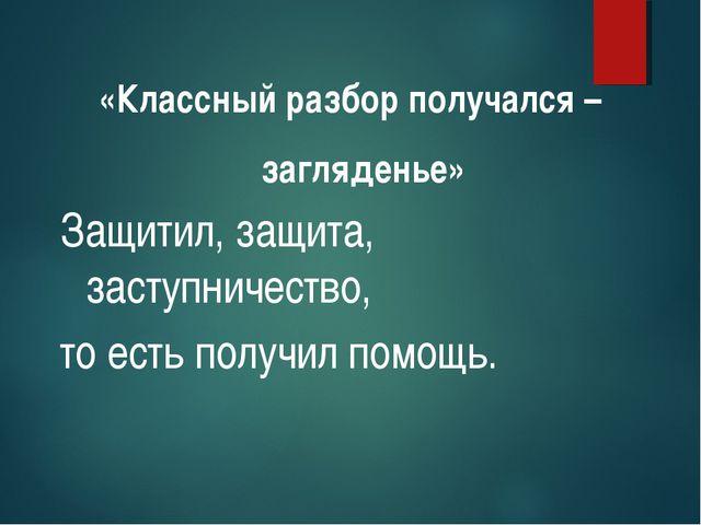 «Классный разбор получался – загляденье» Защитил, защита, заступничество, то...