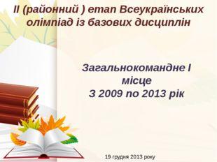 19 грудня 2013 року ІІ (районний ) етап Всеукраїнських олімпіад із базових ди