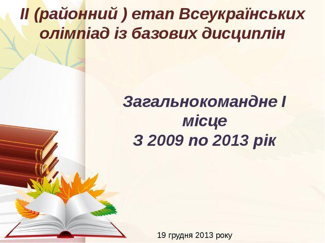 19 грудня 2013 року ІІ (районний ) етап Всеукраїнських олімпіад із базових ди...
