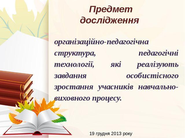 Предмет дослідження 19 грудня 2013 року організаційно-педагогічна структура,...