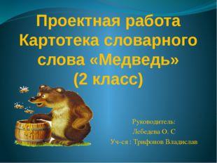 Проектная работа Каpтотека словарного слова «Медведь» (2 класс) Руководитель: