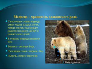Медведь – хранитель славянского рода. У восточных славян медведь умеет ходит