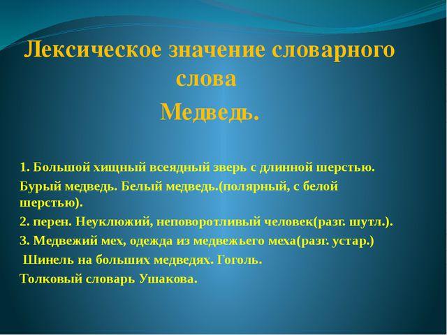 Лексическое значение словарного слова Медведь. 1. Большой хищный всеядный зв...