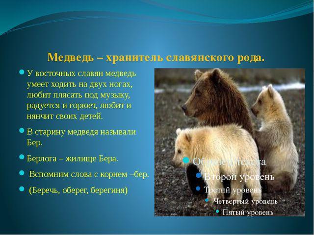 Медведь – хранитель славянского рода. У восточных славян медведь умеет ходит...