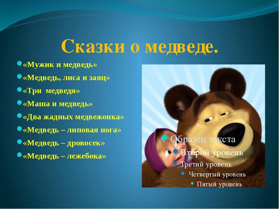 Сказки о медведе. «Мужик и медведь» «Медведь, лиса и заяц» «Три медведя» «Маш...