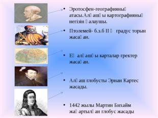 Эротосфен-географияның атасы.Алғашқы картографияның негізін қалаушы. Птолеме