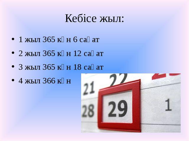 Кебісе жыл: 1 жыл 365 күн 6 сағат 2 жыл 365 күн 12 сағат 3 жыл 365 күн 18 сағ...