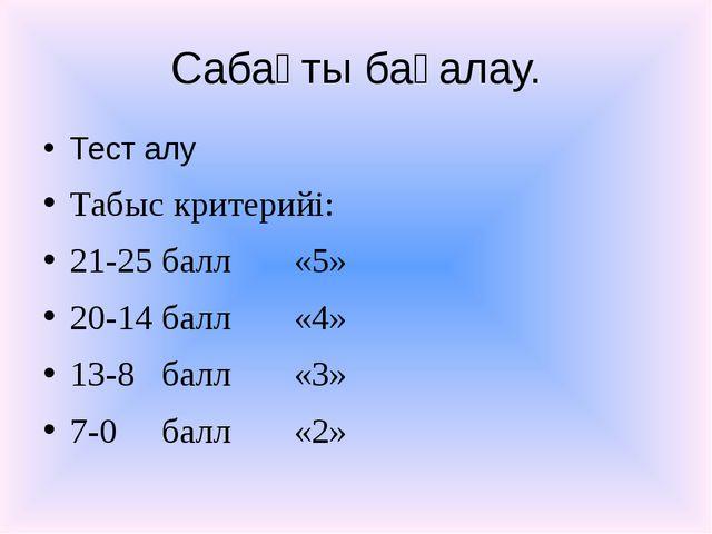 Сабақты бағалау. Тест алу Табыс критерийі: 21-25 балл «5» 20-14 балл «4» 13-8...