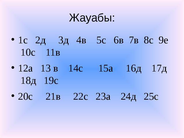 Жауабы: 1с 2д 3д 4в 5с 6в 7в 8с 9е 10с 11в 12а 13 в 14с 15а 16д 17д 18д 19с 2...