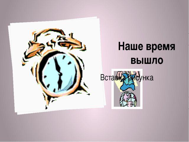 Наше время вышло