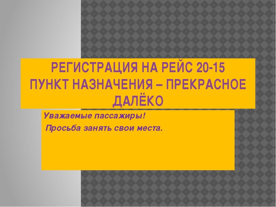 РЕГИСТРАЦИЯ НА РЕЙС 20-15 ПУНКТ НАЗНАЧЕНИЯ – ПРЕКРАСНОЕ ДАЛЁКО Уважаемые пасс...