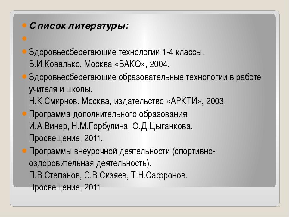 Список литературы:  Здоровьесберегающие технологии 1-4 классы. В.И.Ковалько...
