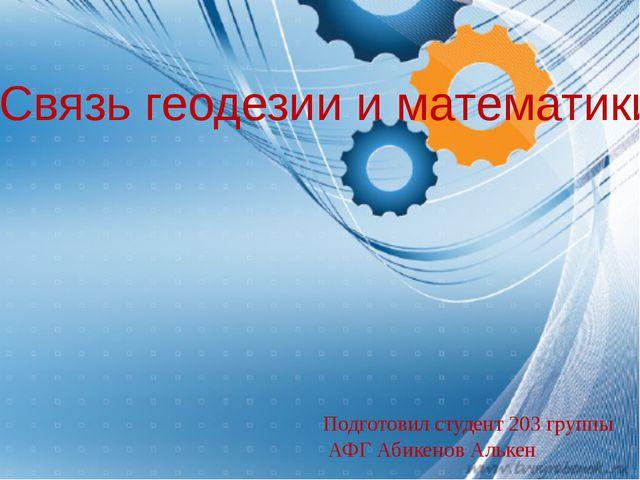 Связь геодезии и математики Подготовил студент 203 группы АФГ Абикенов Алькен