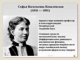 Софья Васильевна Ковалевская (1850 — 1891) * первая в мире женщина-профессор