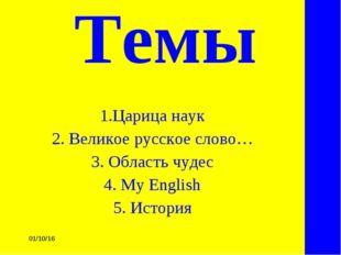 * Темы 1.Царица наук 2. Великое русское слово… 3. Область чудес 4. My Englis
