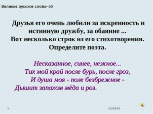 * Великое русское слово- 50 Друзья его очень любили за искренность и истинную