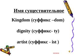 * Kingdom (суффикс –dom) dignity (суффикс- ty) artist (суффикс - ist ) Имя су