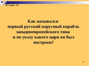 История- 10 Как назывался первый русский парусный корабль западноевропейского