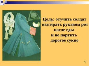 Цель: отучить солдат вытирать рукавом рот после еды и не портить дорогое сукно