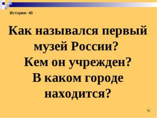 История- 40 Как назывался первый музей России? Кем он учрежден? В каком город