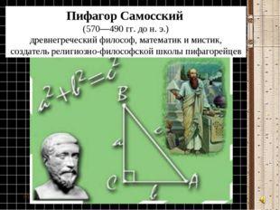 * Пифагор Самосский (570—490гг. дон.э.) древнегреческийфилософ, матема