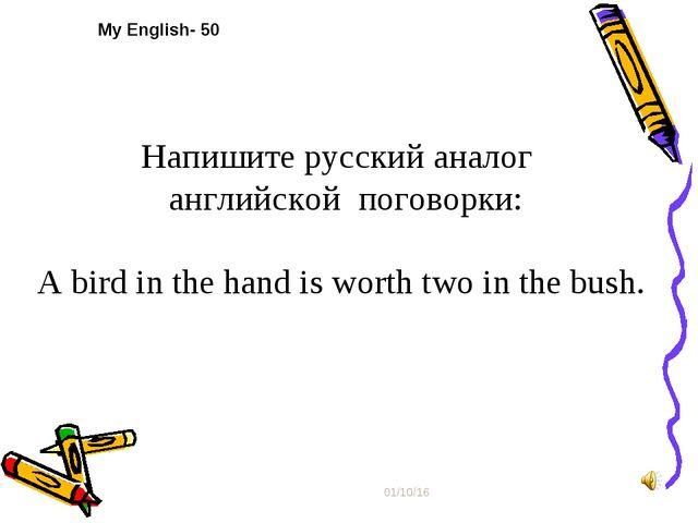 * My English- 50 Напишите русский аналог английской поговорки: А bird in the...