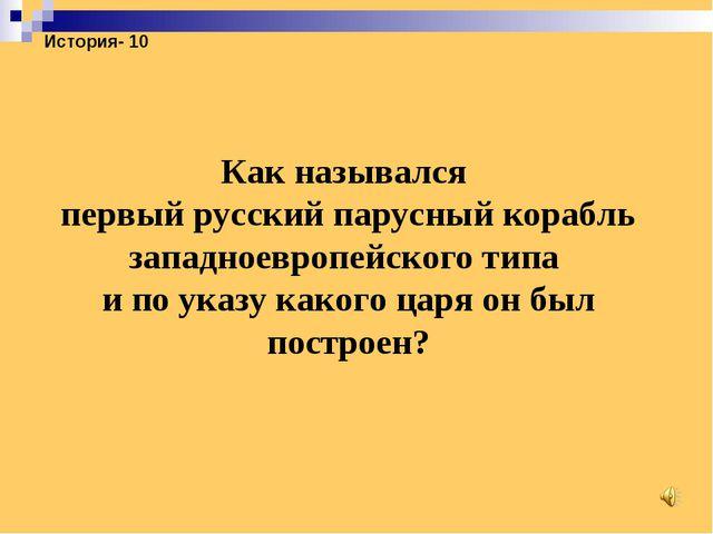 История- 10 Как назывался первый русский парусный корабль западноевропейского...
