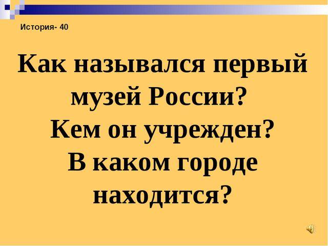 История- 40 Как назывался первый музей России? Кем он учрежден? В каком город...