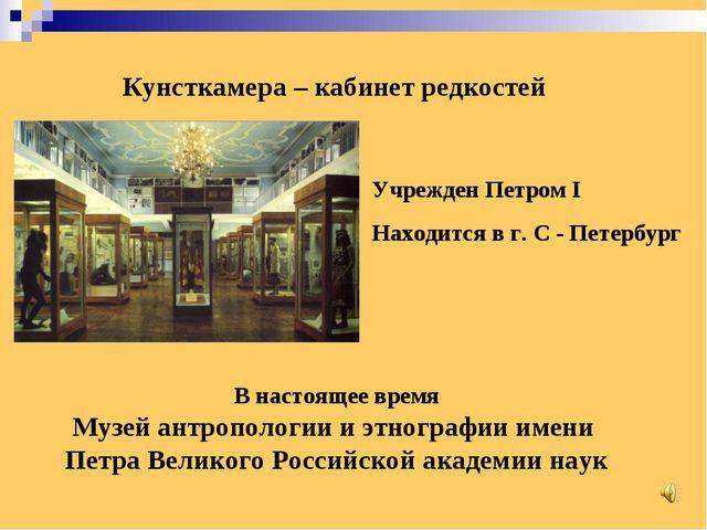 Кунсткамера – кабинет редкостей Учрежден Петром I Находится в г. С - Петербур...
