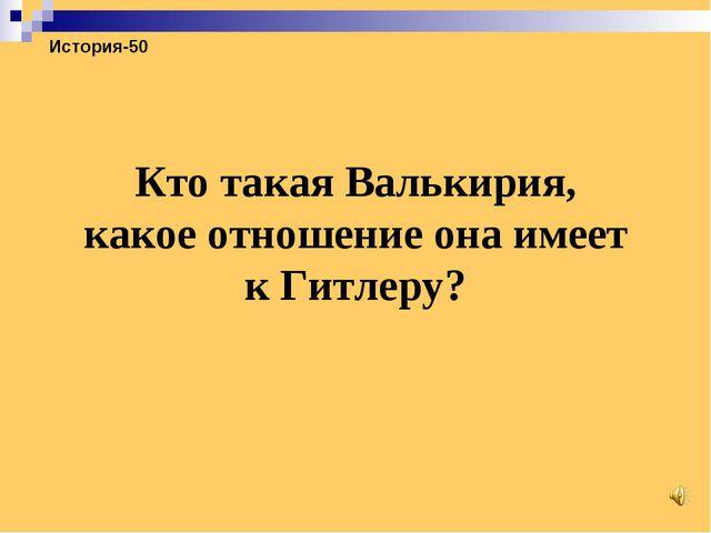 История-50 Кто такая Валькирия, какое отношение она имеет к Гитлеру?