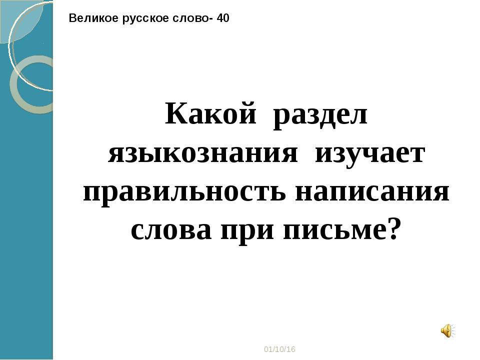 * Великое русское слово- 40 Какой раздел языкознания изучает правильность нап...