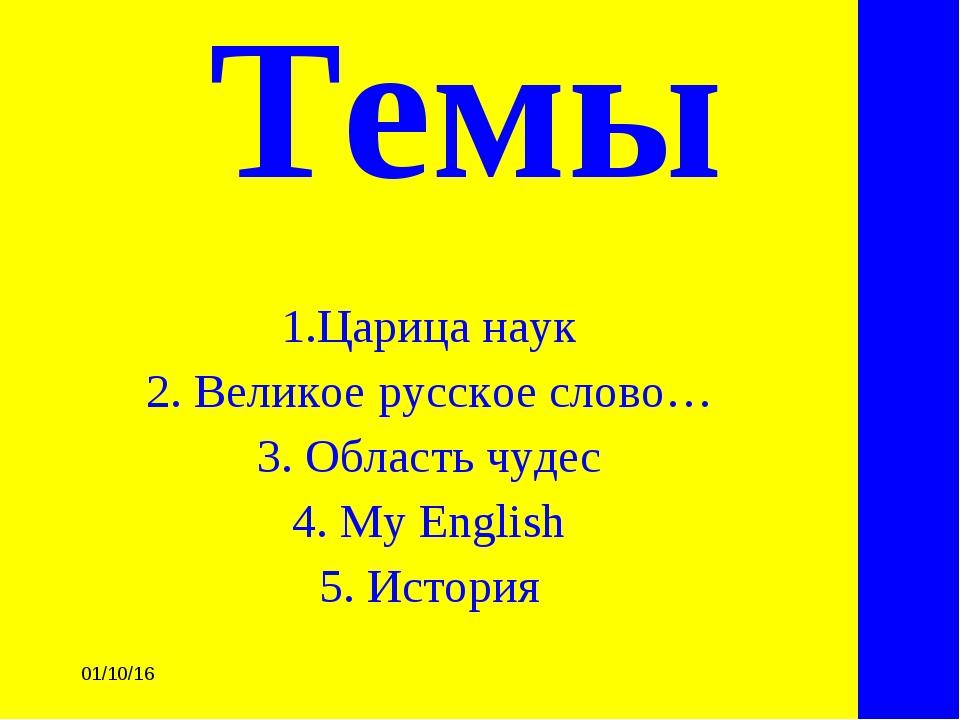 * Темы 1.Царица наук 2. Великое русское слово… 3. Область чудес 4. My Englis...