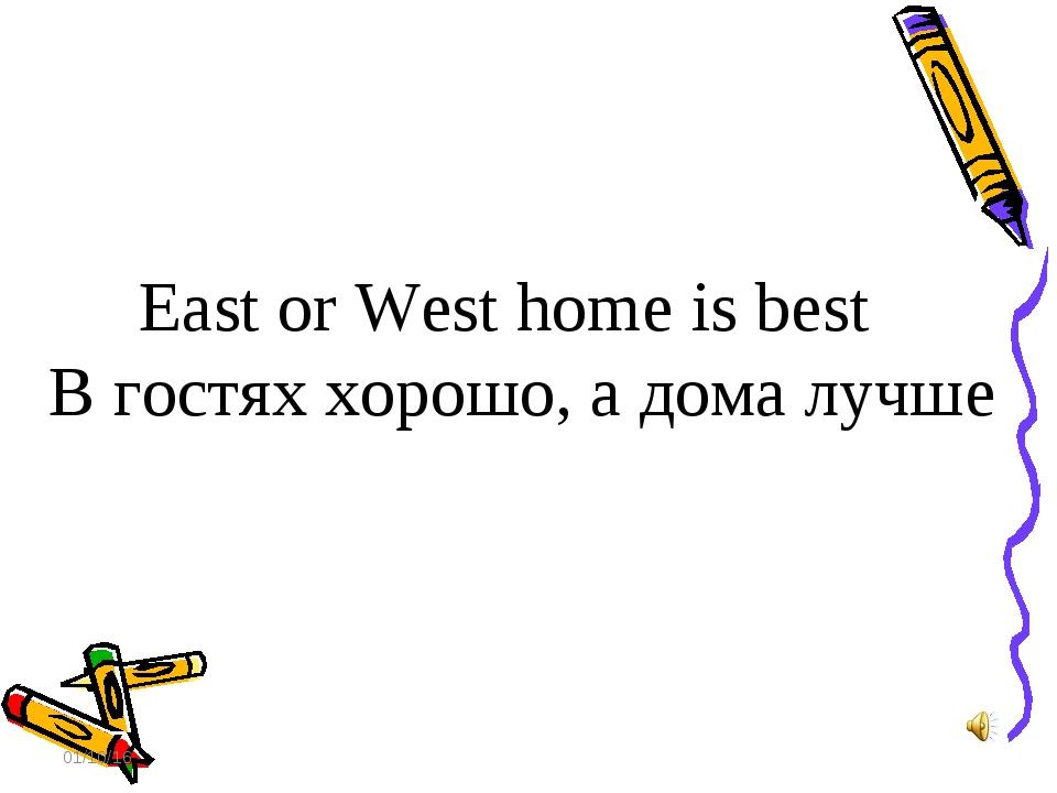 * East or West home is best В гостях хорошо, а дома лучше