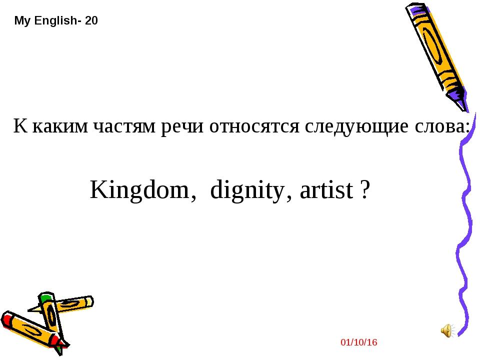 * My English- 20 К каким частям речи относятся следующие слова: Kingdom, dign...