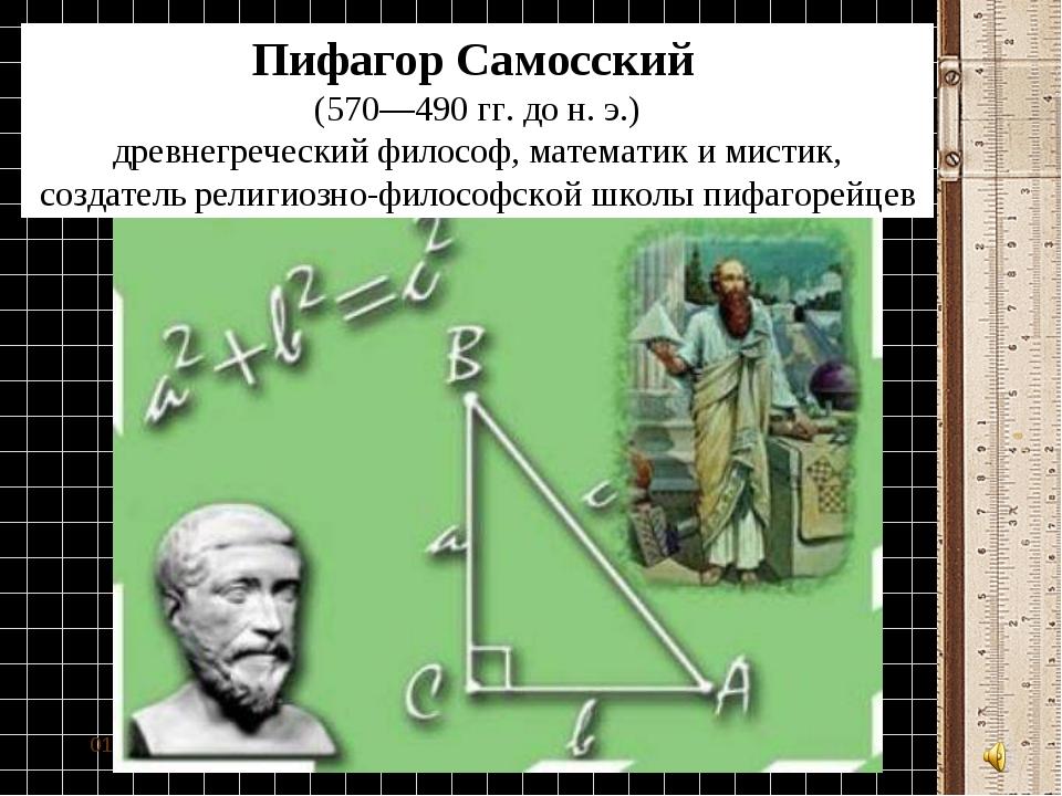 * Пифагор Самосский (570—490гг. дон.э.) древнегреческийфилософ, матема...