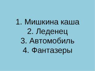 1. Мишкина каша 2. Леденец 3. Автомобиль 4. Фантазеры
