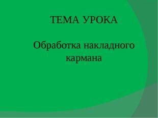 ТЕМА УРОКА Обработка накладного кармана