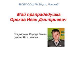 Мой прапрадедушка Орехов Иван Дмитриевич МОБУ СОШ № 29 р.п. Чунский Подготови