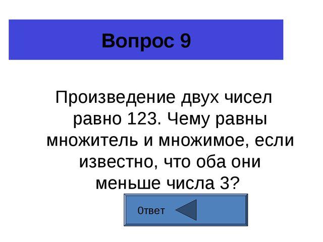 Вопрос 9 Произведение двух чисел равно 123. Чему равны множитель и множимое,...