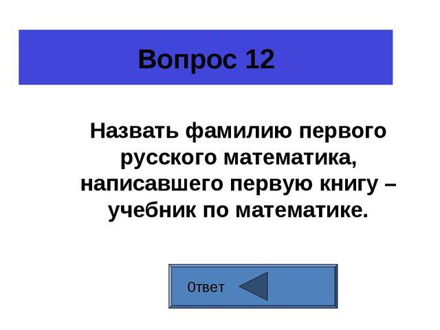 Вопрос 12 0твет Назвать фамилию первого русского математика, написавшего перв...