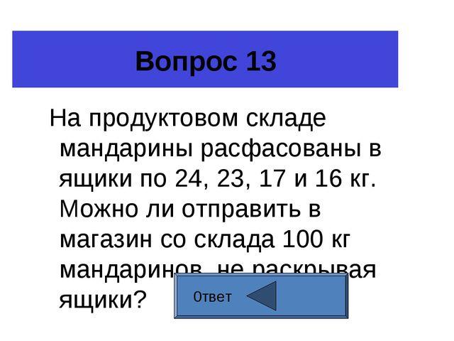 Вопрос 13 На продуктовом складе мандарины расфасованы в ящики по 24, 23, 17 и...