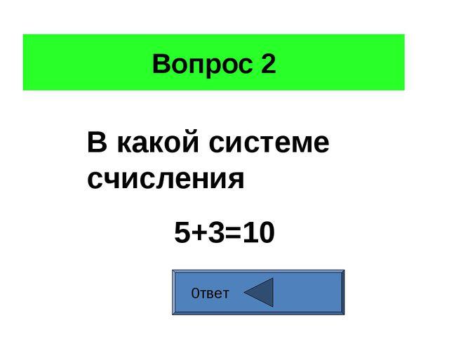 Вопрос 2 0твет В какой системе счисления 5+3=10